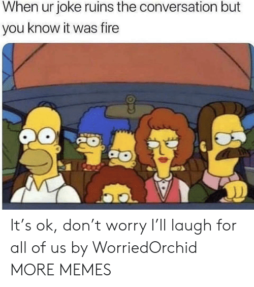 Ruins: When ur joke ruins the conversation but  you know it was fire It's ok, don't worry I'll laugh for all of us by WorriedOrchid MORE MEMES