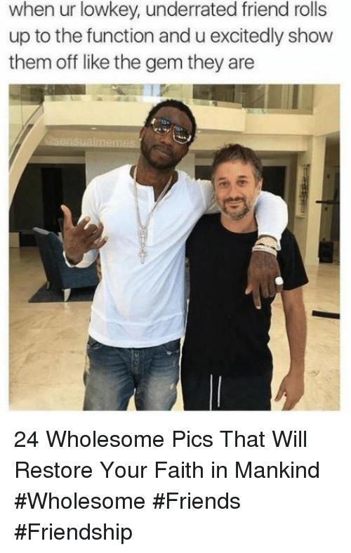 Friends, Wholesome, and Faith: when ur lowkey, underrated friend rolls  up to the function and u excitedly show  them off like the gem they are 24 Wholesome Pics That Will Restore Your Faith in Mankind #Wholesome #Friends #Friendship