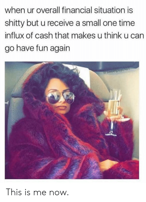 this is me: when ur overall financial situation is  shitty but u receive a small one time  influx of cash that makes u think u can  go have fun again This is me now.