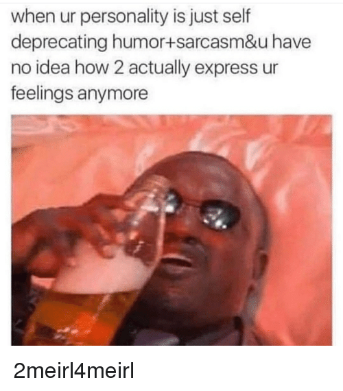 Express, Sarcasm, and How: when ur personality is just self  deprecating humor+sarcasm&u have  no idea how 2 actually express ur  feelings anymore