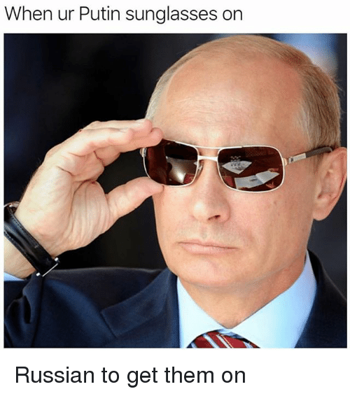 Memes, Putin, and Sunglasses: When ur Putin sunglasses on Russian to get them on