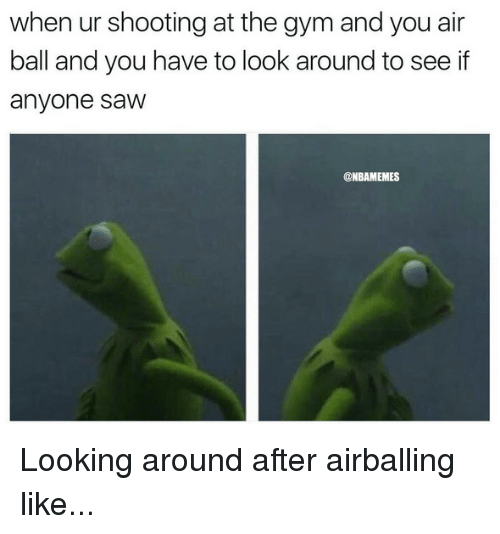looking-around: when  ur  shooting  at  the  gym  and  you  air  ball and you have to look around to see if  anyone saw  @NBAMEMES Looking around after airballing like...