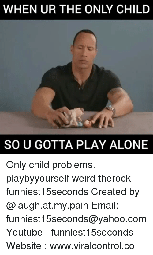 laugh at my pain: WHEN UR THE ONLY CHILD  SO U GOTTA PLAY ALONE Only child problems. playbyyourself weird therock funniest15seconds Created by @laugh.at.my.pain Email: funniest15seconds@yahoo.com Youtube : funniest15seconds Website : www.viralcontrol.co