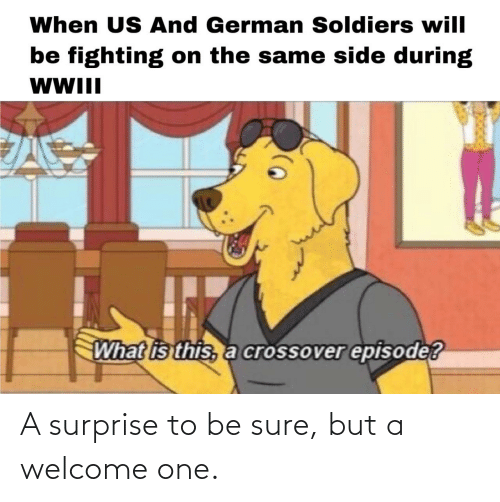 german: When US And German Soldiers will  be fighting on the same side during  WWII  What is this, a crossover episode? A surprise to be sure, but a welcome one.