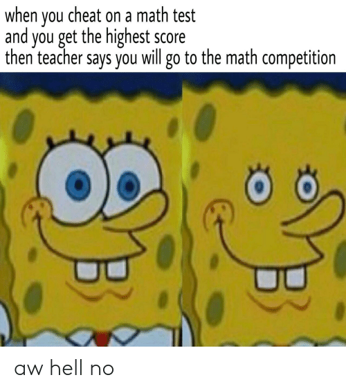 Teacher, Math, and Test: when vou cheat on a math test  and you get the highest score  then teacher says you will go to the math competition aw hell no