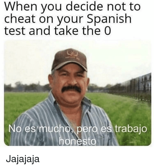 Spanish, Test, and Cheat: When vou decide not to  cheat on vour Spanish  test and take the 0  No es  pero es trabajo Jajajaja