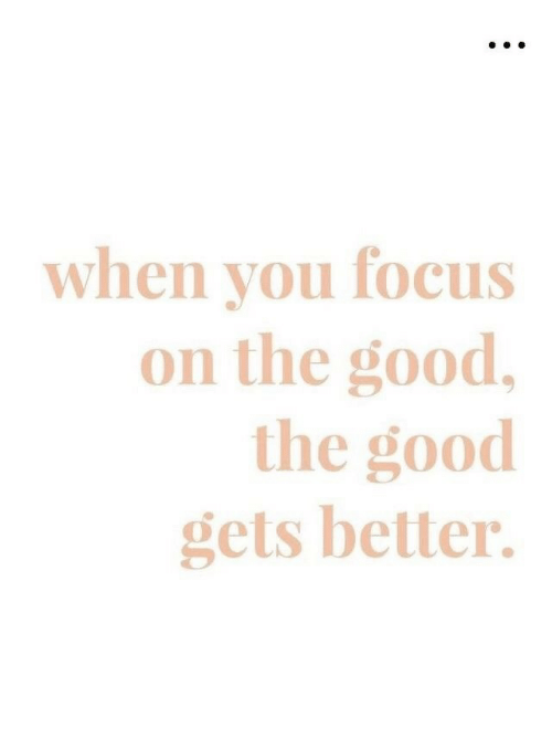 Focus, Good, and  Better: when vou focus  on the good,  the good  gets better