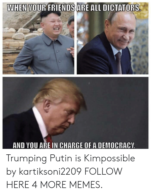 Dank, Memes, and Target: WHEN VOUR FRIENDSARE ALL DICTATORS  AND VOU ARE IN CHARGE OF A DEMOCRACY Trumping Putin is Kimpossible by kartiksoni2209 FOLLOW HERE 4 MORE MEMES.
