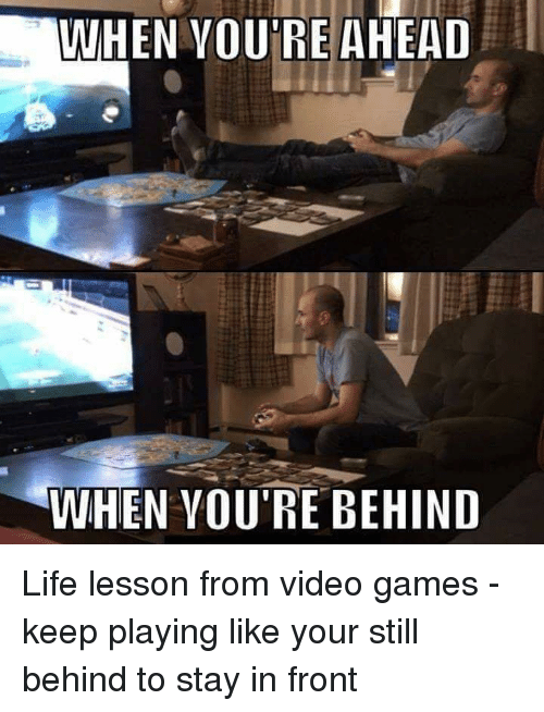 Life, Video Games, and Games: WHEN VOU'RE AHEAD  WHEN VOU'RE BEHIND Life lesson from video games - keep playing like your still behind to stay in front