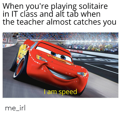 Solitaire, Teacher, and Irl: When vou're playing solitaire  in IT class and alt tab when  the teacher almost catches you  am speed me_irl