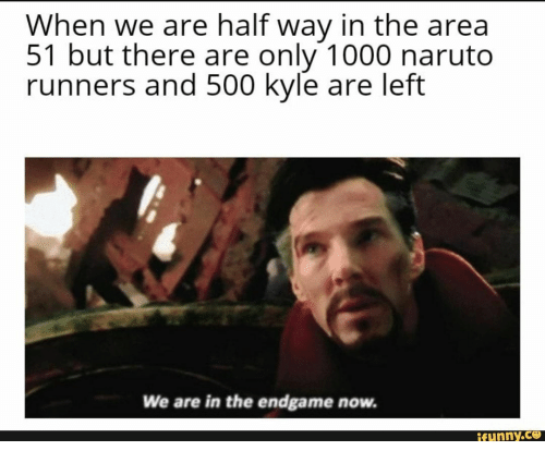 Naruto, Area 51, and Endgame: When we are half way in the area  51 but there are only 1000 naruto  runners and 500 kyle are left  We are in the endgame now.  ifunny.co