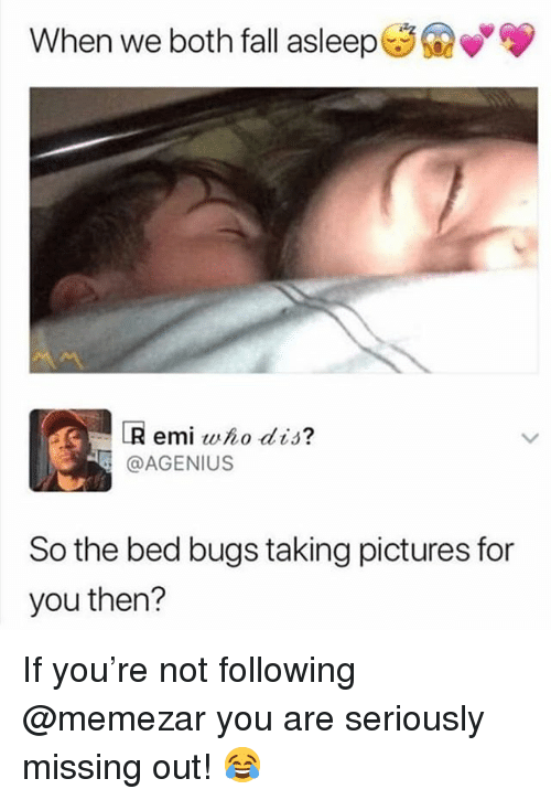 Pictures For: When we both fall asleep*  LR emi who dis?  @AGENIUS  So the bed bugs taking pictures for  you then? If you're not following @memezar you are seriously missing out! 😂