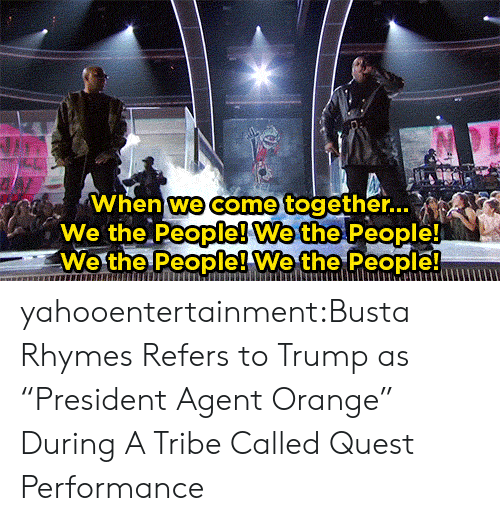 """Busta Rhymes: When we come together..  We the People! We the People!  We the People! Wethe People yahooentertainment:Busta Rhymes Refers to Trump as """"President Agent Orange"""" During A Tribe Called Quest Performance"""