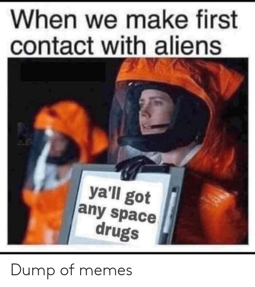 Drugs, Memes, and Aliens: When we make first  contact with aliens  ya'll got  any space  drugs Dump of memes