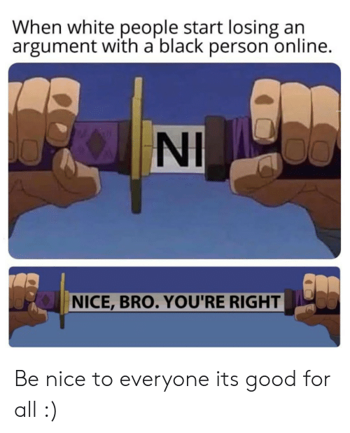 White People, Black, and Good: When white people start losing  argument with a black person online.  KNI  NICE, BRO. YOU'RE RIGHT Be nice to everyone its good for all :)