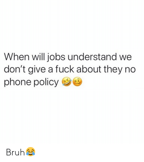 Bruh, Phone, and Fuck: When will jobs understand we  don't give a fuck about they no  phone policy Bruh😂