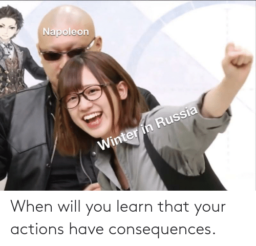 Consequences: When will you learn that your actions have consequences.