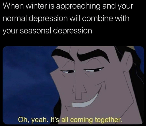 Winter Is: When winter is approaching and your  normal depression will combine with  your seasonal depression  Oh, yeah. It's all coming together.