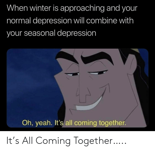 Winter Is: When winter is approaching and your  normal depression will combine with  your seasonal depression  Oh, yeah. It's all coming together It's All Coming Together…..