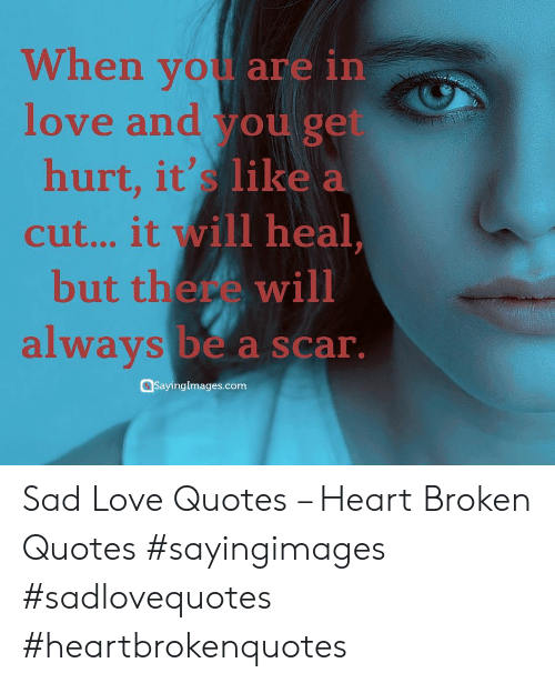 sad love quotes: When wou are in  love and you get  hurt, it's  like a  ill heal  cut... it  but there will  alwavs  be a scar.  Sayinglmages.com Sad Love Quotes – Heart Broken Quotes #sayingimages #sadlovequotes #heartbrokenquotes