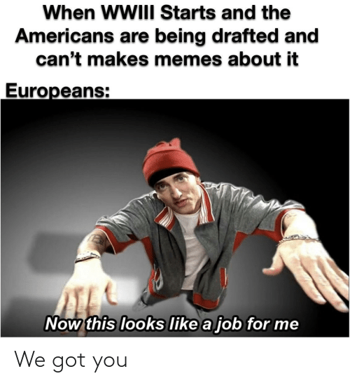 Being: When WWIII Starts and the  Americans are being drafted and  can't makes memes about it  Europeans:  Now this looks like a job for me We got you