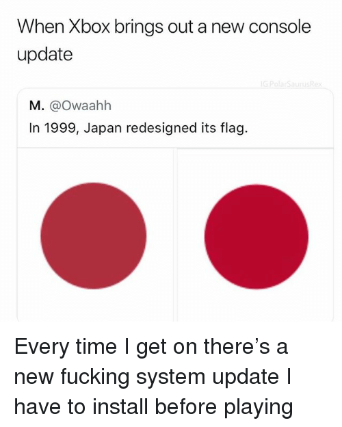 Fucking, Memes, and Xbox: When Xbox brings out a new console  update  M. @Owaahh  In 1999, Japan redesigned its flag. Every time I get on there's a new fucking system update I have to install before playing
