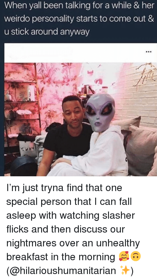 weirdo: When yall been talking for a while & her  weirdo personality starts to come out &  u stick around anyway I'm just tryna find that one special person that I can fall asleep with watching slasher flicks and then discuss our nightmares over an unhealthy breakfast in the morning 🥰🙃 (@hilarioushumanitarian ✨)