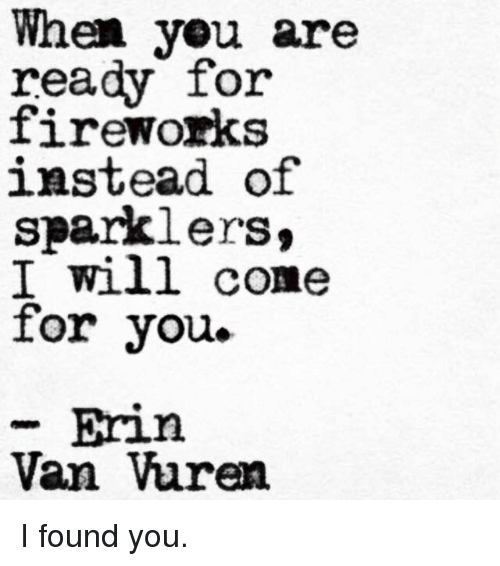 Fireworks, Will, and You: When yeu are  ready for  fireworks  instead of  sparklers,  I will come  for you.  Erin  Van Vuren I found you.