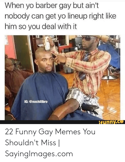 Barber, Funny, and Memes: When yo barber gay but ain't  nobody can get yo lineup right like  him so you deal with it  IG: @nochillbro  funny.Ce 22 Funny Gay Memes You Shouldn't Miss | SayingImages.com