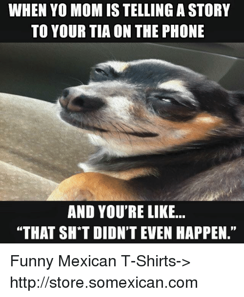 "Memes, Mexican, and 🤖: WHEN YO MOMISTELLING A STORY  TO YOUR TIA ON THE PHONE  AND YOU'RE LIKE...  ""THAT SH T DIDN'T EVEN HAPPEN."" Funny Mexican T-Shirts-> http://store.somexican.com"