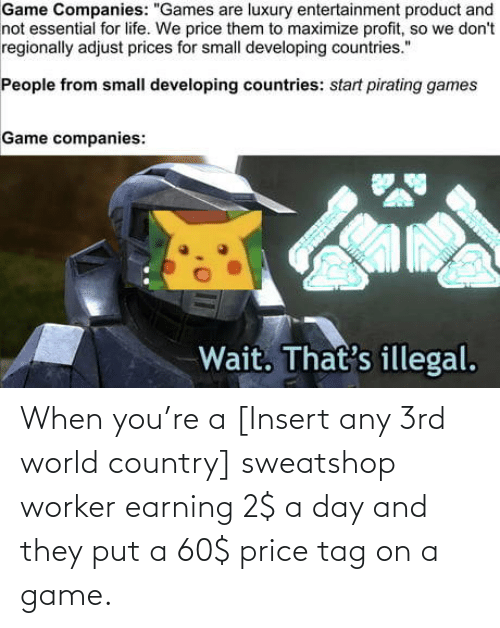 A Game: When you're a [Insert any 3rd world country] sweatshop worker earning 2$ a day and they put a 60$ price tag on a game.