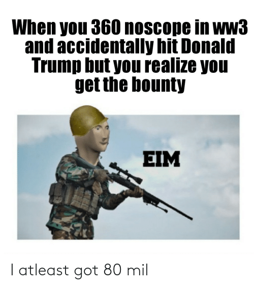 Donald Trump: When you 360 noscope in ww3  and accidentally hit Donald  Trump but you realize you  get the bounty  EIM I atleast got 80 mil