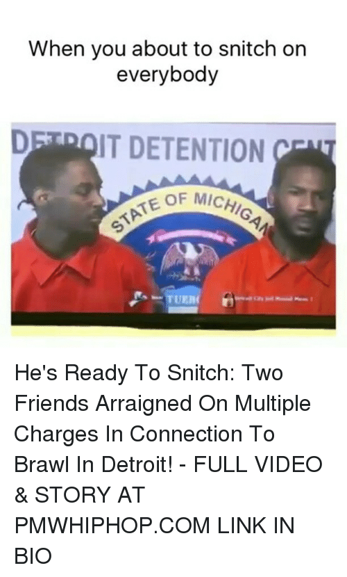Brawle: When you about to snitch on  everybody  DE IT DETENTION  EOF MICHI  UER He's Ready To Snitch: Two Friends Arraigned On Multiple Charges In Connection To Brawl In Detroit! - FULL VIDEO & STORY AT PMWHIPHOP.COM LINK IN BIO
