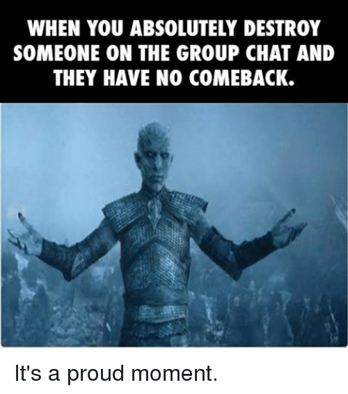 No Comeback: WHEN YOU ABSOLUTELY DESTROY  SOMEONE ON THE GROUP CHAT AND  THEY HAVE NO COMEBACK. It's a proud moment.