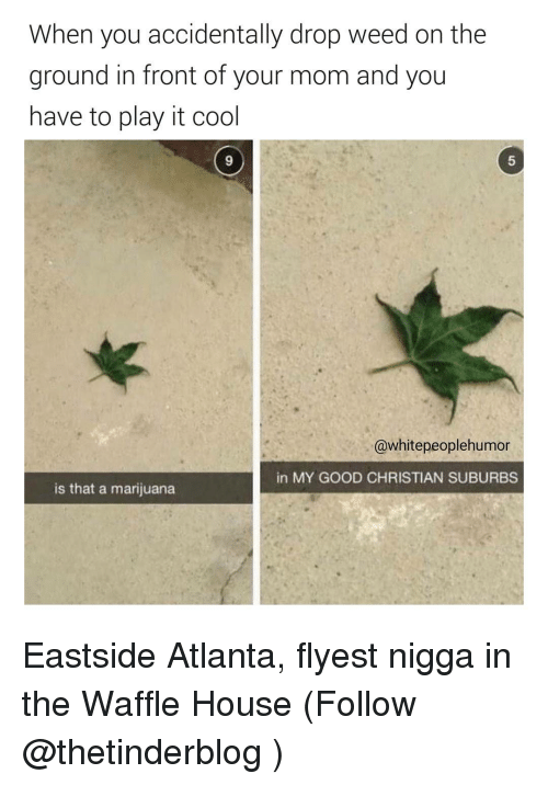 Waffling: When you accidentally drop weed on the  ground in front of your mom and you  have to play it cool  @white peoplehumor  in MY GOOD CHRISTIAN SUBURBS  is that a marijuana Eastside Atlanta, flyest nigga in the Waffle House (Follow @thetinderblog )