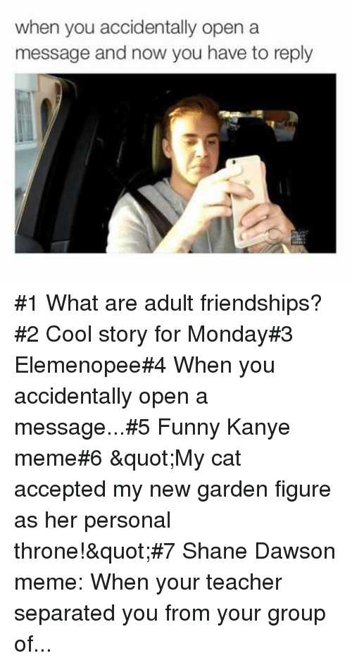 "Kanye Meme: when you accidentally open a  message and now you have to reply #1 What are adult friendships?#2 Cool story for Monday#3 Elemenopee#4 When you accidentally open a message...#5 Funny Kanye meme#6 ""My cat accepted my new garden figure as her personal throne!""#7 Shane Dawson meme: When your teacher separated you from your group of..."