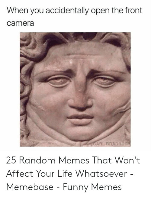 Funny, Life, and Memebase: When you accidentally open the front  camera  CARL BRADBURY 25 Random Memes That Won't Affect Your Life Whatsoever - Memebase - Funny Memes