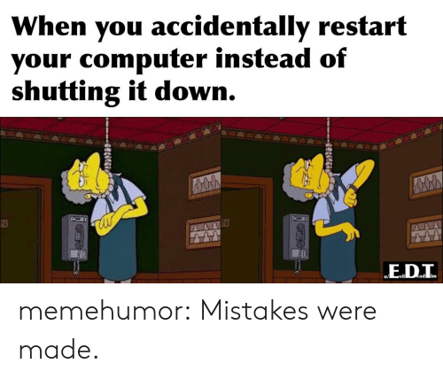 It Down: When you accidentally restart  your computer instead of  shutting it down.  ED.T  ead im  Slilgi memehumor:  Mistakes were made.