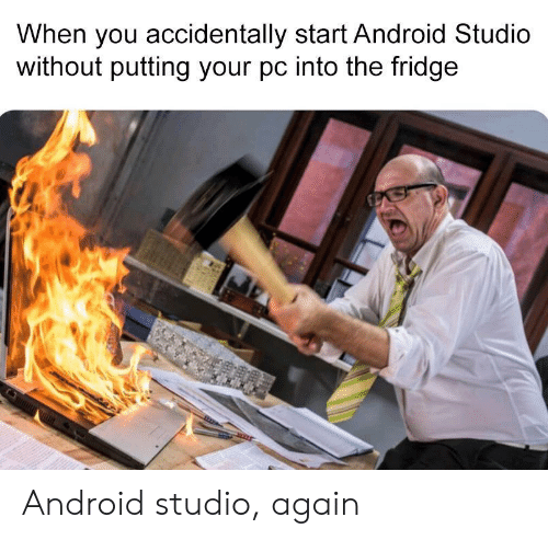 fridge: When you accidentally start Android Studio  without putting your pc into the fridge Android studio, again