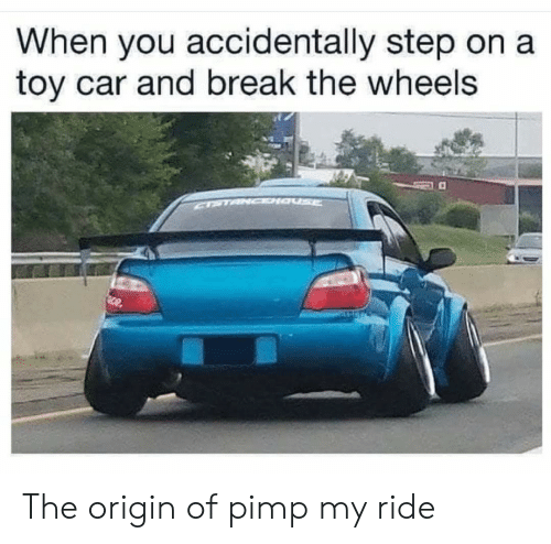 Pimp My Ride, Break, and Dank Memes: When you accidentally step on a  toy car and break the wheels  CPTANCDIa  Sce The origin of pimp my ride