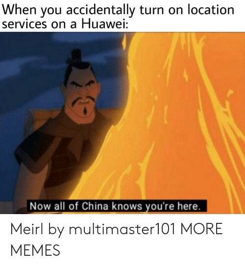 Now All Of China Knows Youre Here: When you accidentally turn on location  services on a Huawei:  Now all of China knows you're here. Meirl by multimaster101 MORE MEMES