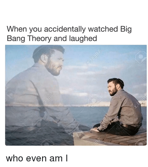 big bang: When you accidentally watched Big  Bang Theory and laughed who even am I