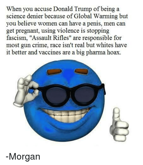 """Assault Rifles: when you accuse Donald Trump of being a  science denier because of Global Warming but  you believe women can have a penis, men can  get pregnant, using violence is stopping  fascism, """"Assault Rifles"""" are responsible for  most gun crime, race isn't real but whites have  it better and vaccines are a big pharma hoax. -Morgan"""