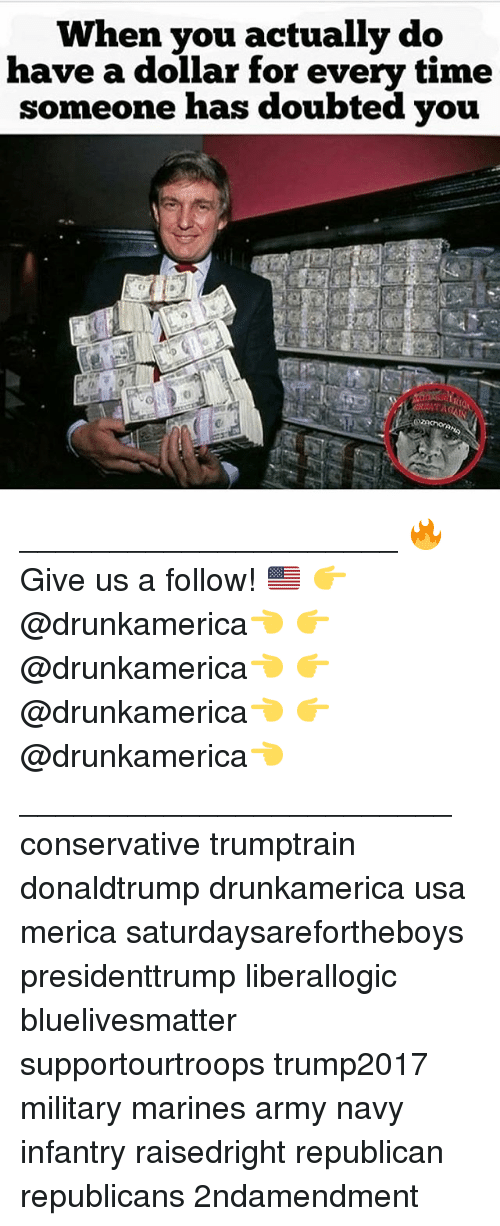 army navy: When you actually do  have a dollar for every time  someone has doubted you _____________________ 🔥Give us a follow! 🇺🇸 👉@drunkamerica👈 👉@drunkamerica👈 👉@drunkamerica👈 👉@drunkamerica👈 ________________________ conservative trumptrain donaldtrump drunkamerica usa merica saturdaysarefortheboys presidenttrump liberallogic bluelivesmatter supportourtroops trump2017 military marines army navy infantry raisedright republican republicans 2ndamendment