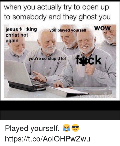 Jesus, Wow, and Ghost: when you actually try to open up  to somebody and they ghost you  jesus f. king you played yourself Wow  christ not  again  youre so stupig jol Played yourself.  😂😎 https://t.co/AoiOHPwZwu
