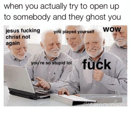 Played Yourself: when you actually try to open up  to somebody and they ghost you  jesus fucking WOW  you played yourself  wow  christ not  again  fuck  you're so stupid lol