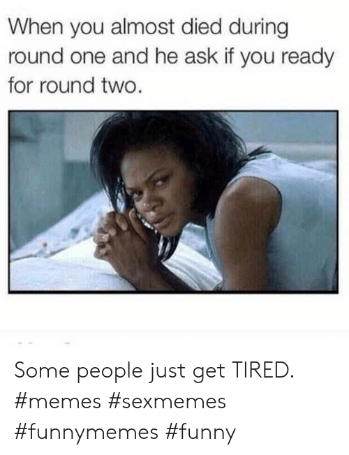Funny, Memes, and Ask: When you almost died during  round one and he ask if you ready  for round two. Some people just get TIRED. #memes #sexmemes #funnymemes #funny
