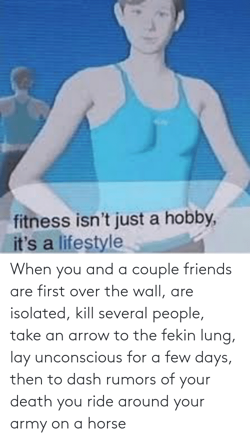 a-few-days: When you and a couple friends are first over the wall, are isolated, kill several people, take an arrow to the fekin lung, lay unconscious for a few days, then to dash rumors of your death you ride around your army on a horse
