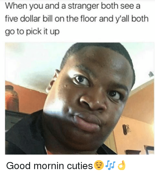 Memes, Good, and 🤖: When you and a stranger both see a  five dollar bill on the floor and y'all both  go to pick it up Good mornin cuties😌🎶👌