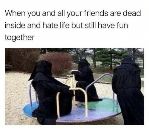 hate life: When you and all your friends are dead  inside and hate life but still have fun  together